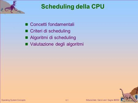 Silberschatz, Galvin and Gagne 2002 6.1 Operating System Concepts Scheduling della CPU Concetti fondamentali Criteri di scheduling Algoritmi di scheduling.
