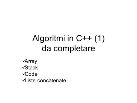 Algoritmi in C++ (1) da completare Array Stack Code Liste concatenate.