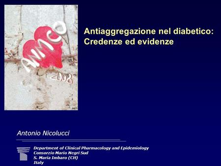 Antiaggregazione nel diabetico: Credenze ed evidenze Department of Clinical Pharmacology and Epidemiology Consorzio Mario Negri Sud S. Maria Imbaro (CH)