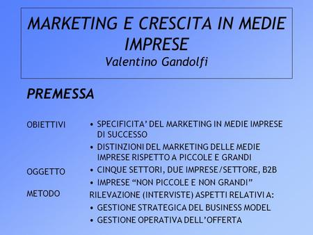 MARKETING E CRESCITA IN MEDIE IMPRESE Valentino Gandolfi PREMESSA SPECIFICITA DEL MARKETING IN MEDIE IMPRESE DI SUCCESSO DISTINZIONI DEL MARKETING DELLE.