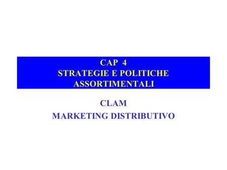 CAP 4 STRATEGIE E POLITICHE ASSORTIMENTALI CLAM MARKETING DISTRIBUTIVO.