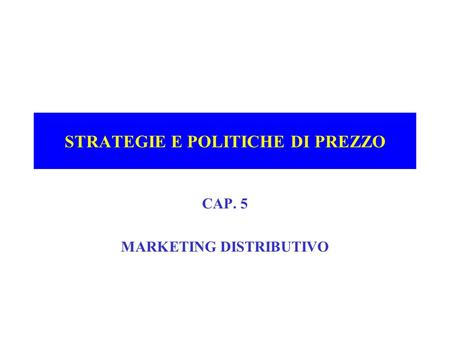 STRATEGIE E POLITICHE DI PREZZO CAP. 5 MARKETING DISTRIBUTIVO.