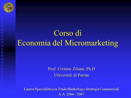 Corso di Economia del Micromarketing Prof. Cristina Ziliani, Ph.D Università di Parma Laurea Specialistica in Trade Marketing e Strategie Commerciali A.A.