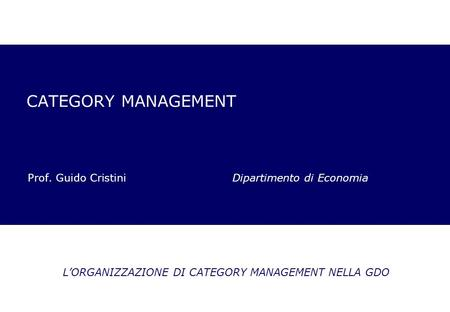 CATEGORY MANAGEMENT Prof. Guido Cristini Dipartimento di Economia LORGANIZZAZIONE DI CATEGORY MANAGEMENT NELLA GDO.