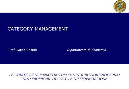 CATEGORY MANAGEMENT Prof. Guido Cristini Dipartimento di Economia LE STRATEGIE DI MARKETING DELLA DISTRIBUZIONE MODERNA: TRA LEADERSHIP DI COSTO E DIFFERENZIAZIONE.
