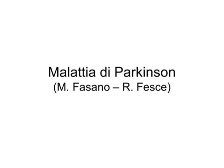 Malattia di Parkinson (M. Fasano – R. Fesce). Malattia di Parkinson Involuntary, tremulous motion, with lessened muscular power, in parts not in action.
