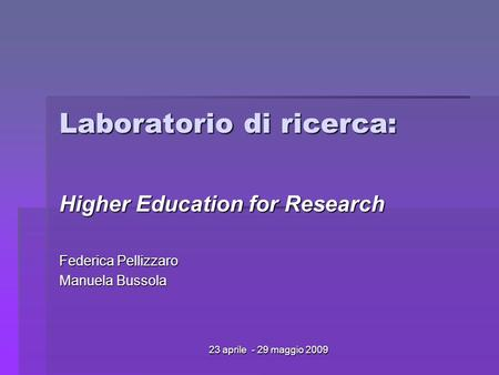 23 aprile - 29 maggio 2009 Laboratorio di ricerca: Higher Education for Research Federica Pellizzaro Manuela Bussola.