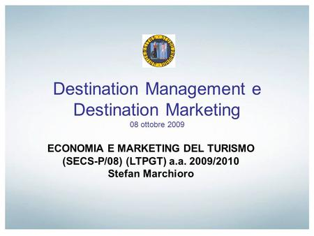 Destination Management e Destination Marketing 08 ottobre 2009 ECONOMIA E MARKETING DEL TURISMO (SECS-P/08) (LTPGT) a.a. 2009/2010 Stefan Marchioro.
