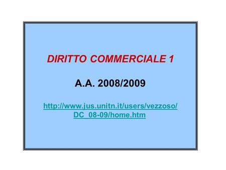 Http://www.jus.unitn.it/users/vezzoso/ DC_08-09/home.htm DIRITTO COMMERCIALE 1 A.A. 2008/2009 http://www.jus.unitn.it/users/vezzoso/ DC_08-09/home.htm.