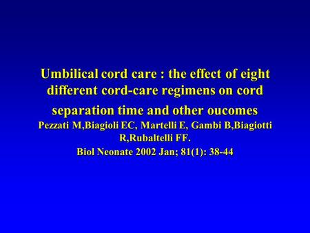 Umbilical cord care : the effect of eight different cord-care regimens on cord separation time and other oucomes Pezzati M,Biagioli EC, Martelli E, Gambi.