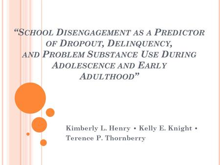 S CHOOL D ISENGAGEMENT AS A P REDICTOR OF D ROPOUT, D ELINQUENCY, AND P ROBLEM S UBSTANCE U SE D URING A DOLESCENCE AND E ARLY A DULTHOOD Kimberly L. Henry.