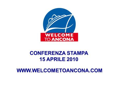 CONFERENZA STAMPA 15 APRILE 2010 WWW.WELCOMETOANCONA.COM.