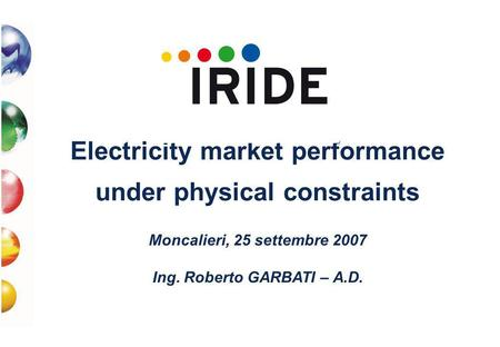 Electricity market performance under physical constraints Moncalieri, 25 settembre 2007 Ing. Roberto GARBATI – A.D.