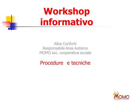 Workshop informativo Alice Conforti Responsabile Area Autismo MOMO soc. cooperativa sociale Procedure e tecniche.