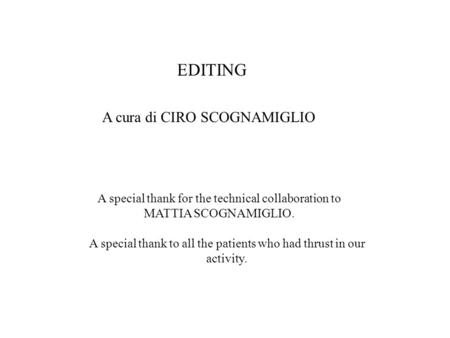 EDITING A cura di CIRO SCOGNAMIGLIO A special thank for the technical collaboration to MATTIA SCOGNAMIGLIO. A special thank to all the patients who had.