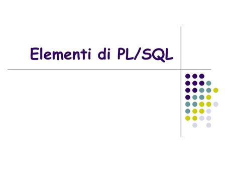 Elementi di PL/SQL. Pl/Sql Il PL/SQL (Procedural Language/Structured Query Language) è un linguaggio di programmazione procedurale di Oracle che costituisce.