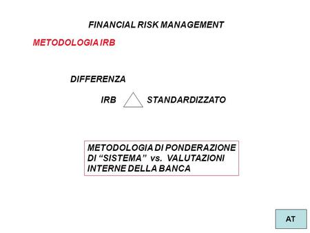 1 FINANCIAL RISK MANAGEMENT AT METODOLOGIA IRB DIFFERENZA IRB STANDARDIZZATO METODOLOGIA DI PONDERAZIONE DI SISTEMA vs. VALUTAZIONI INTERNE DELLA BANCA.