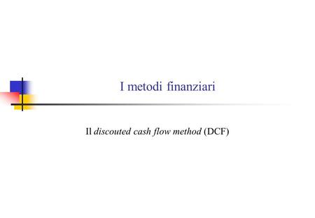 I metodi finanziari Il discouted cash flow method (DCF)