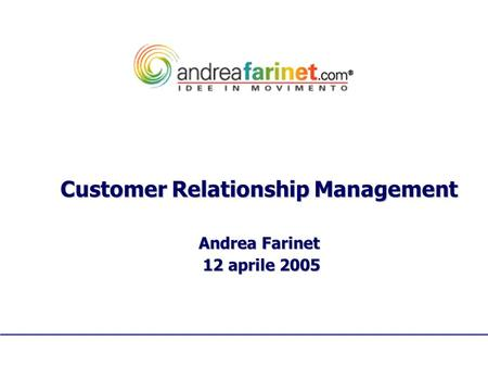 Customer Relationship Management Andrea Farinet 12 aprile 2005 12 aprile 2005.