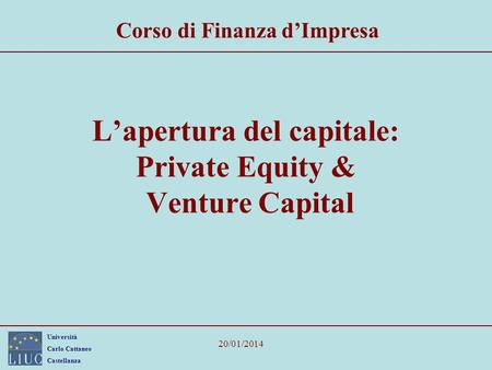 Università Carlo Cattaneo Castellanza 20/01/2014 Lapertura del capitale: Private Equity & Venture Capital Corso di Finanza dImpresa.