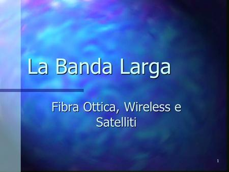 1 La Banda Larga Fibra Ottica, Wireless e Satelliti.