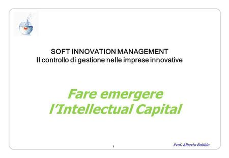 1 Fare emergere lIntellectual Capital Prof. Alberto Bubbio SOFT INNOVATION MANAGEMENT Il controllo di gestione nelle imprese innovative.