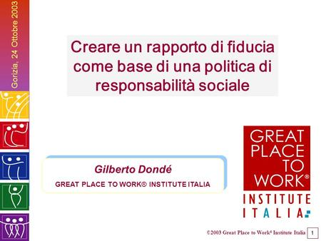 ©2003 Great Place to Work ® Institute Italia 1 Gilberto Dondé GREAT PLACE TO WORK® INSTITUTE ITALIA Gilberto Dondé GREAT PLACE TO WORK® INSTITUTE ITALIA.
