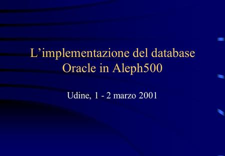 Limplementazione del database Oracle in Aleph500 Udine, 1 - 2 marzo 2001.