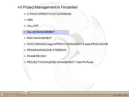 22-nov-2004 – Slide 1 Il Project Management in Fincantieri IL PIANO OPERATIVO DI COMMESSA WBS VALL OFF VALUE MANAGEMENT RISK MANAGEMENT MONITORAGGIO degli.