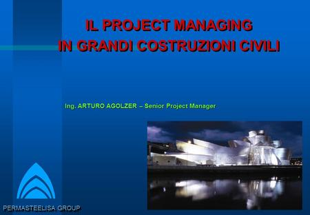PERMASTEELISA GROUP IL PROJECT MANAGING IN GRANDI COSTRUZIONI CIVILI IL PROJECT MANAGING IN GRANDI COSTRUZIONI CIVILI Ing. ARTURO AGOLZER – Senior Project.