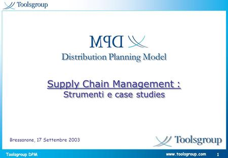 Toolsgroup DPM 1 www.toolsgroup.com Distribution Planning Model Supply Chain Management : Strumenti e case studies Supply Chain Management : Strumenti.