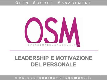 1 LEADERSHIP E MOTIVAZIONE DEL PERSONALE LEADERSHIP E MOTIVAZIONE DEL PERSONALE www.opensourcemanagement.it O PEN S OURCE M ANAGEMENT.