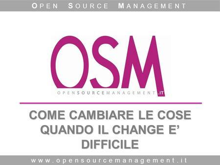 COME CAMBIARE LE COSE QUANDO IL CHANGE E DIFFICILE www.opensourcemanagement.it O PEN S OURCE M ANAGEMENT.