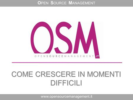 COME CRESCERE IN MOMENTI DIFFICILI www.opensourcemanagement.it O PEN S OURCE M ANAGEMENT.