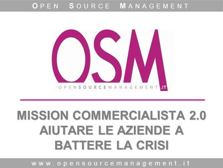 MISSION COMMERCIALISTA 2.0 AIUTARE LE AZIENDE A BATTERE LA CRISI www.opensourcemanagement.it O PEN S OURCE M ANAGEMENT.