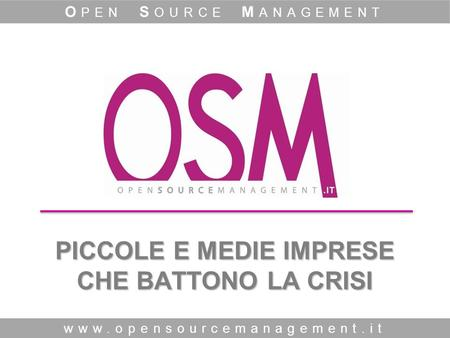 PICCOLE E MEDIE IMPRESE CHE BATTONO LA CRISI www.opensourcemanagement.it O PEN S OURCE M ANAGEMENT.
