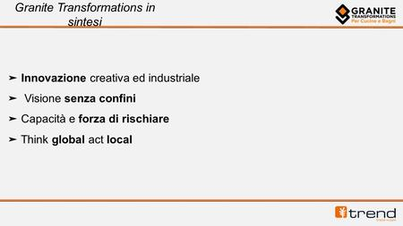 Granite Transformations in sintesi Innovazione creativa ed industriale Visione senza confini Capacità e forza di rischiare Think global act local.