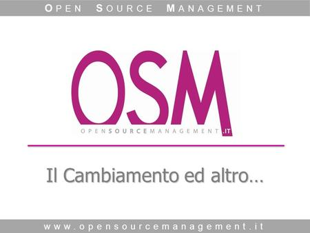 Il Cambiamento ed altro… www.opensourcemanagement.it O PEN S OURCE M ANAGEMENT.