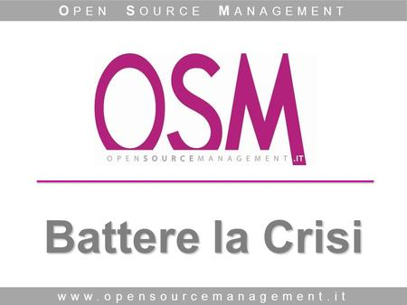 Battere la Crisi www.opensourcemanagement.it O PEN S OURCE M ANAGEMENT.