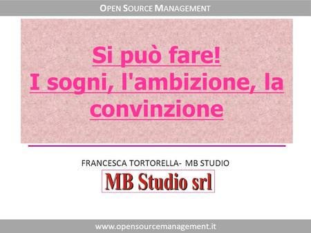 Fare clic per modificare lo stile del sottotitolo dello schema FRANCESCA TORTORELLA- MB STUDIO www.opensourcemanagement.it O PEN S OURCE M ANAGEMENT Si.