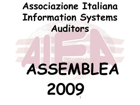 1 Associazione Italiana Information Systems Auditors ASSEMBLEA 2009.