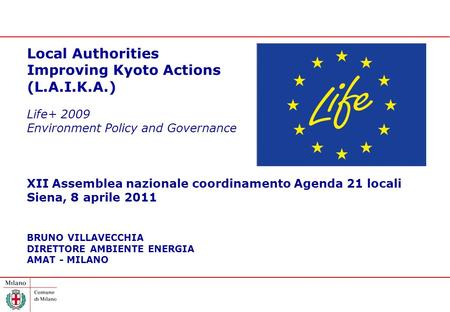 Local Authorities Improving Kyoto Actions (L.A.I.K.A.) Life+ 2009 Environment Policy and Governance XII Assemblea nazionale coordinamento Agenda 21 locali.