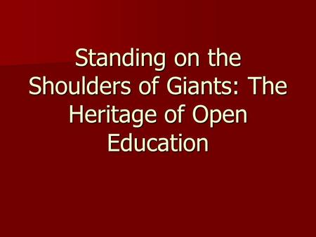 Standing on the Shoulders of Giants: The Heritage of Open Education.