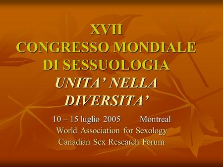 XVII CONGRESSO MONDIALE DI SESSUOLOGIA UNITA NELLA DIVERSITA 10 – 15 luglio 2005 Montreal World Association for Sexology Canadian Sex Research Forum.