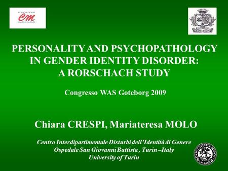 Chiara CRESPI, Mariateresa MOLO PERSONALITY AND PSYCHOPATHOLOGY IN GENDER IDENTITY DISORDER: A RORSCHACH STUDY Congresso WAS Goteborg 2009 Centro Interdipartimentale.