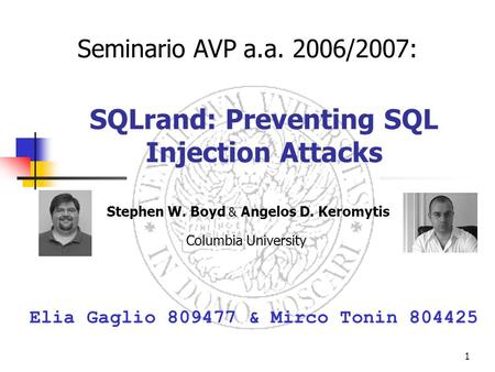 1 SQLrand: Preventing SQL Injection Attacks Stephen W. Boyd & Angelos D. Keromytis Columbia University Elia Gaglio 809477 & Mirco Tonin 804425 Seminario.