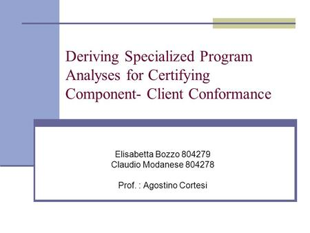 Deriving Specialized Program Analyses for Certifying Component- Client Conformance Elisabetta Bozzo 804279 Claudio Modanese 804278 Prof. : Agostino Cortesi.