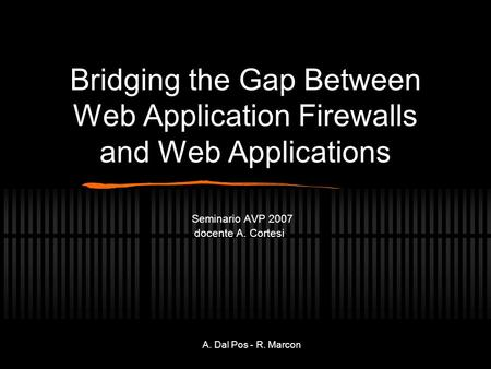 A. Dal Pos - R. Marcon Bridging the Gap Between Web Application Firewalls and Web Applications Seminario AVP 2007 docente A. Cortesi.