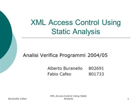 Buranello-Cafeo XML Access Control Using Static Analysis1 Analisi Verifica Programmi 2004/05 Alberto Buranello 802691 Fabio Cafeo801733.