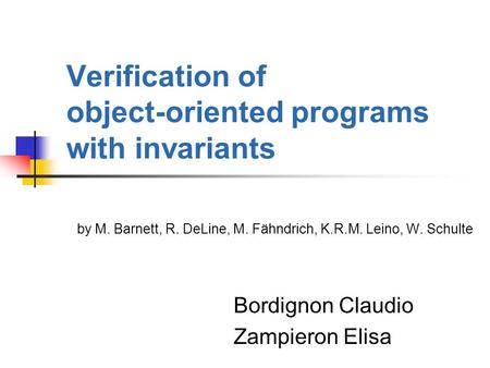 Verification of object-oriented programs with invariants by M. Barnett, R. DeLine, M. Fähndrich, K.R.M. Leino, W. Schulte Bordignon Claudio Zampieron Elisa.